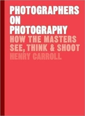 Henry Carroll: Photographers on Photography: How the Masters See, Think & Shoot- Monday October 22nd